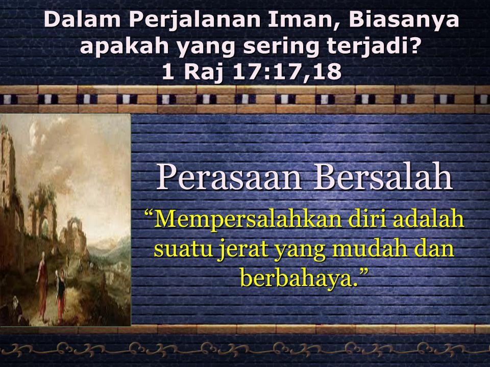 """Dalam Perjalanan Iman, Biasanya apakah yang sering terjadi? 1 Raj 17:17,18 Perasaan Bersalah """"Mempersalahkan diri adalah suatu jerat yang mudah dan be"""