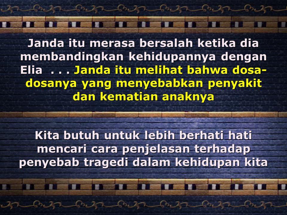 Janda itu merasa bersalah ketika dia membandingkan kehidupannya dengan Elia... Janda itu melihat bahwa dosa- dosanya yang menyebabkan penyakit dan kem
