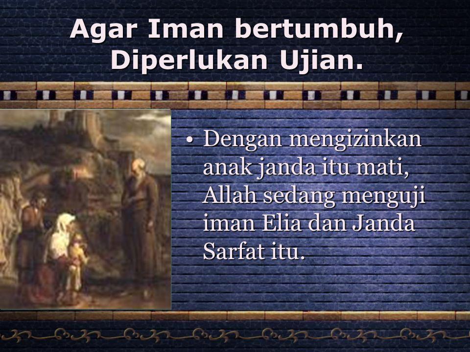 Agar Iman bertumbuh, Diperlukan Ujian. •Dengan mengizinkan anak janda itu mati, Allah sedang menguji iman Elia dan Janda Sarfat itu.