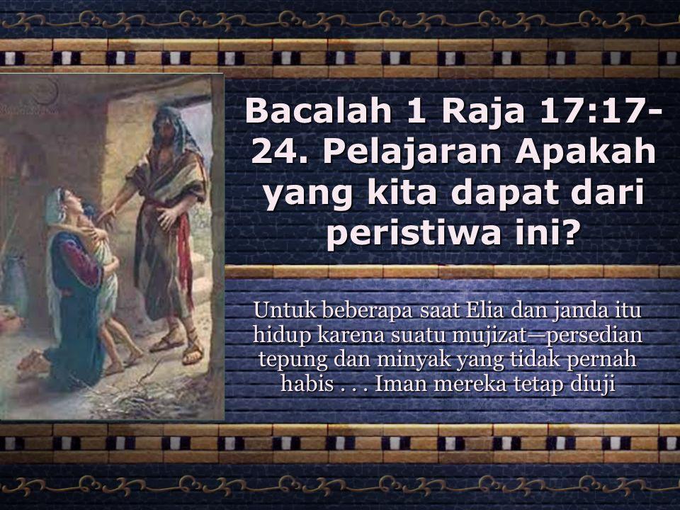 Bacalah 1 Raja 17:17- 24. Pelajaran Apakah yang kita dapat dari peristiwa ini? Untuk beberapa saat Elia dan janda itu hidup karena suatu mujizat—perse