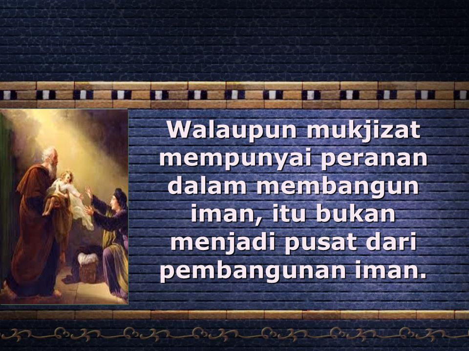 Walaupun mukjizat mempunyai peranan dalam membangun iman, itu bukan menjadi pusat dari pembangunan iman.