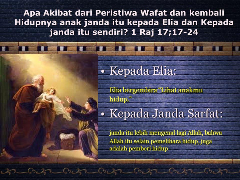 Apa Akibat dari Peristiwa Wafat dan kembali Hidupnya anak janda itu kepada Elia dan Kepada janda itu sendiri? 1 Raj 17;17-24 •Kepada Elia: Elia bergem