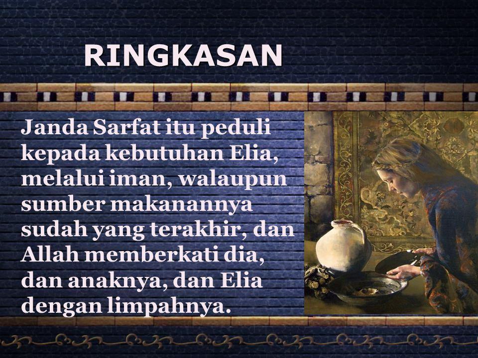 RINGKASAN Janda Sarfat itu peduli kepada kebutuhan Elia, melalui iman, walaupun sumber makanannya sudah yang terakhir, dan Allah memberkati dia, dan a