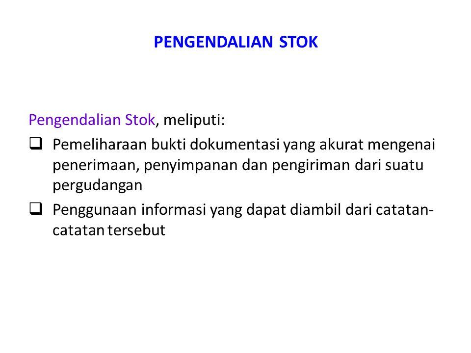 PENGENDALIAN STOK Pengendalian Stok, meliputi:  Pemeliharaan bukti dokumentasi yang akurat mengenai penerimaan, penyimpanan dan pengiriman dari suatu