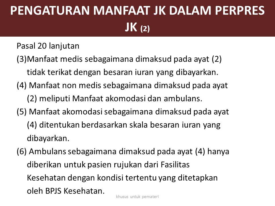 PENGATURAN MANFAAT JK DALAM PERPRES JK (2) Pasal 20 lanjutan (3)Manfaat medis sebagaimana dimaksud pada ayat (2) tidak terikat dengan besaran iuran ya