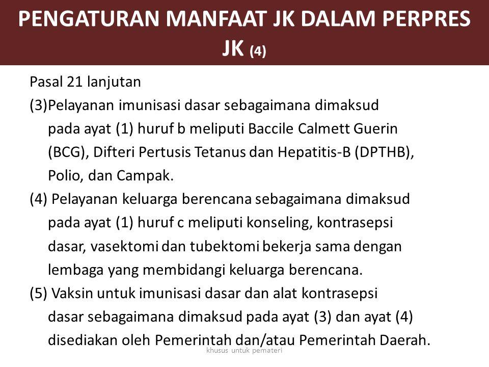 PENGATURAN MANFAAT JK DALAM PERPRES JK (4) Pasal 21 lanjutan (3)Pelayanan imunisasi dasar sebagaimana dimaksud pada ayat (1) huruf b meliputi Baccile