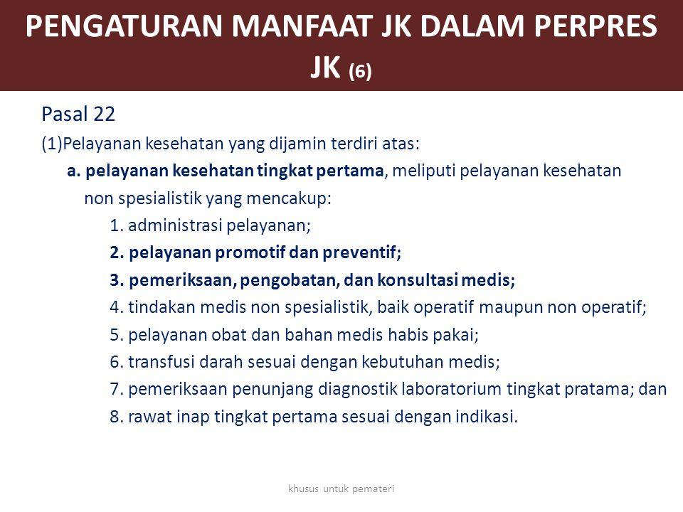 PENGATURAN MANFAAT JK DALAM PERPRES JK (6) Pasal 22 (1)Pelayanan kesehatan yang dijamin terdiri atas: a. pelayanan kesehatan tingkat pertama, meliputi