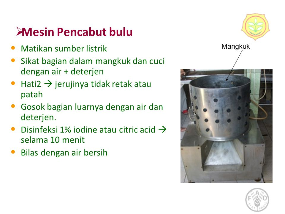  Mesin Pencabut bulu • Matikan sumber listrik • Sikat bagian dalam mangkuk dan cuci dengan air + deterjen • Hati2  jerujinya tidak retak atau patah • Gosok bagian luarnya dengan air dan deterjen.