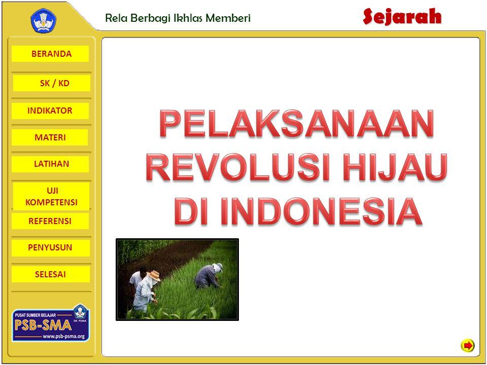 BERANDA SK / KD INDIKATORSejarah Rela Berbagi Ikhlas Memberi MATERI LATIHAN UJI KOMPETENSI REFERENSI PENYUSUN SELESAI PELAKSANAAN REVOLUSI HIJAU DI INDONESIA Pelaksanaan Revolusi Hijau di Indonesia karena dua alasan yaitu : 1.Indonesia adalah Negara agraris dan tanahnya subur 2.Jumlah penduduknya banyak.