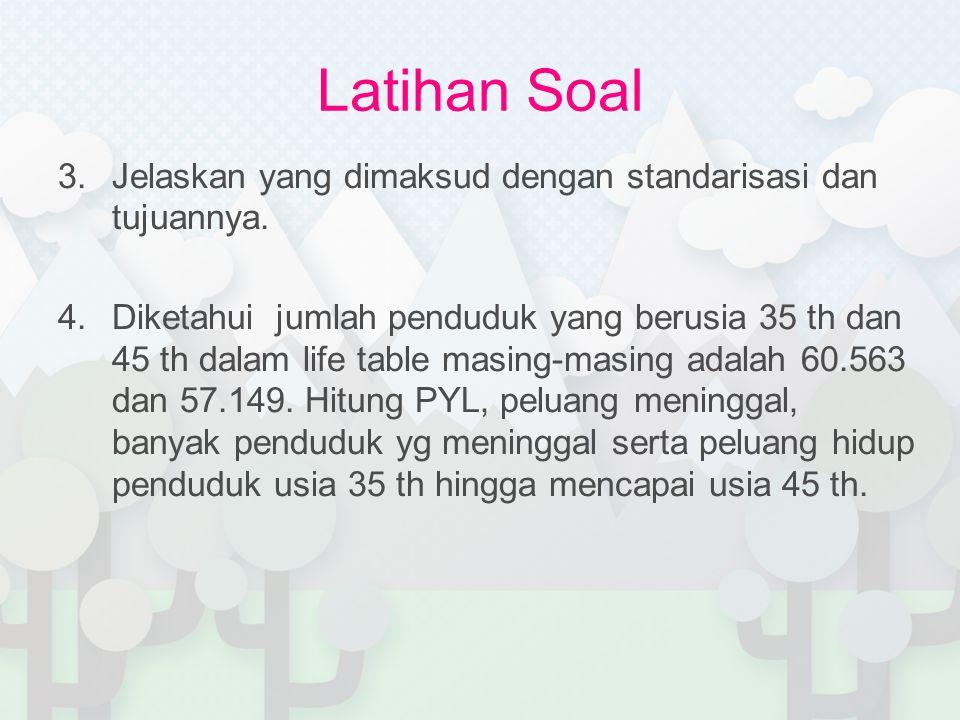 Latihan Soal 3.Jelaskan yang dimaksud dengan standarisasi dan tujuannya. 4.Diketahui jumlah penduduk yang berusia 35 th dan 45 th dalam life table mas