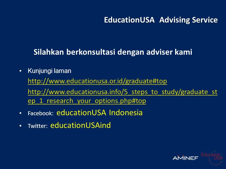 EducationUSA Advising Service Silahkan berkonsultasi dengan adviser kami •Kunjungi laman http://www.educationusa.or.id/graduate#top http://www.educationusa.info/5_steps_to_study/graduate_st ep_1_research_your_options.php#top • Facebook: educationUSA Indonesia • Twitter: educationUSAind