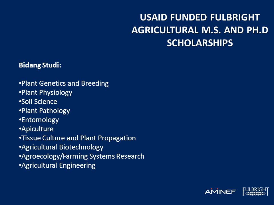 USAID FUNDED FULBRIGHT AGRICULTURAL M.S. AND PH.D SCHOLARSHIPS Bidang Studi: • Plant Genetics and Breeding • Plant Physiology • Soil Science • Plant P