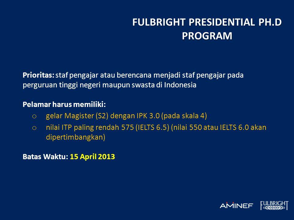 FULBRIGHT PRESIDENTIAL PH.D PROGRAM Prioritas: staf pengajar atau berencana menjadi staf pengajar pada perguruan tinggi negeri maupun swasta di Indonesia Pelamar harus memiliki: o gelar Magister (S2) dengan IPK 3.0 (pada skala 4) o nilai ITP paling rendah 575 (IELTS 6.5) (nilai 550 atau IELTS 6.0 akan dipertimbangkan) Batas Waktu: 15 April 2013