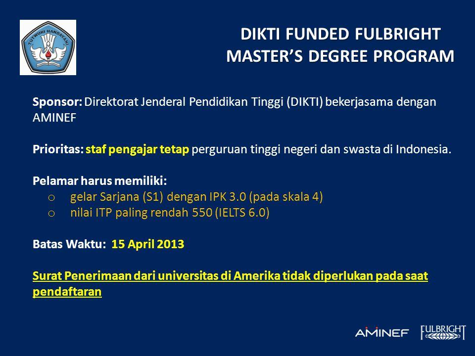 DIKTI FUNDED FULBRIGHT MASTER'S DEGREE PROGRAM Sponsor: Direktorat Jenderal Pendidikan Tinggi (DIKTI) bekerjasama dengan AMINEF Prioritas: staf pengajar tetap perguruan tinggi negeri dan swasta di Indonesia.