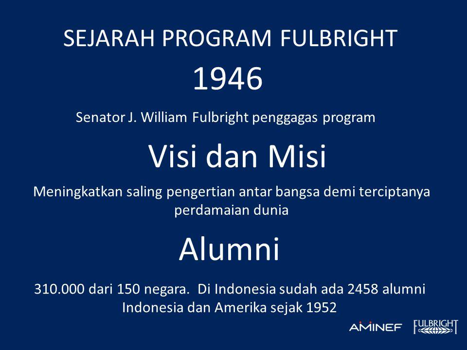 SEJARAH PROGRAM FULBRIGHT 1946 Senator J. William Fulbright penggagas program Visi dan Misi Meningkatkan saling pengertian antar bangsa demi terciptan