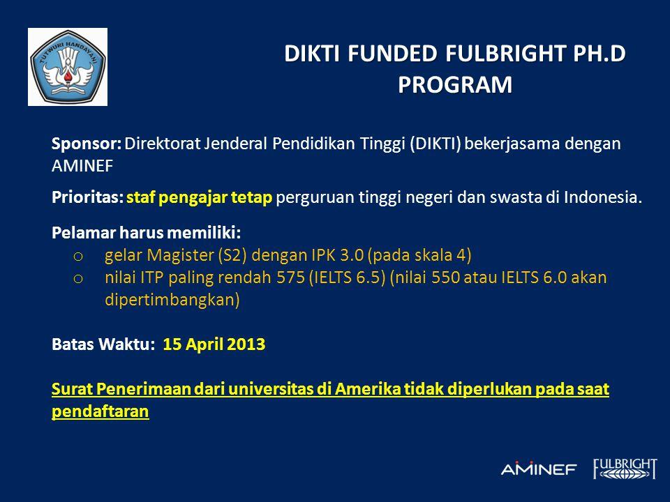 DIKTI FUNDED FULBRIGHT PH.D PROGRAM Sponsor: Direktorat Jenderal Pendidikan Tinggi (DIKTI) bekerjasama dengan AMINEF Prioritas: staf pengajar tetap perguruan tinggi negeri dan swasta di Indonesia.