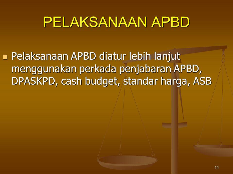 11 PELAKSANAAN APBD  Pelaksanaan APBD diatur lebih lanjut menggunakan perkada penjabaran APBD, DPASKPD, cash budget, standar harga, ASB