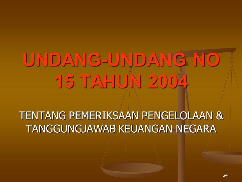 24 UNDANG-UNDANG NO 15 TAHUN 2004 TENTANG PEMERIKSAAN PENGELOLAAN & TANGGUNGJAWAB KEUANGAN NEGARA