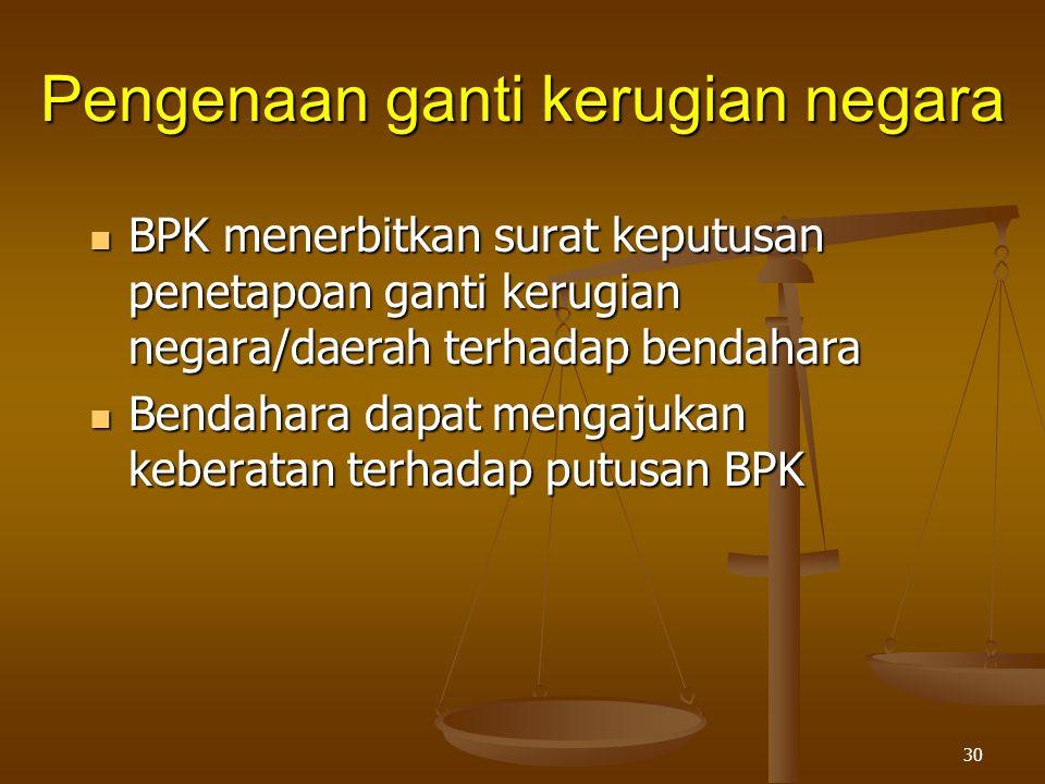30  BPK menerbitkan surat keputusan penetapoan ganti kerugian negara/daerah terhadap bendahara  Bendahara dapat mengajukan keberatan terhadap putusan BPK Pengenaan ganti kerugian negara