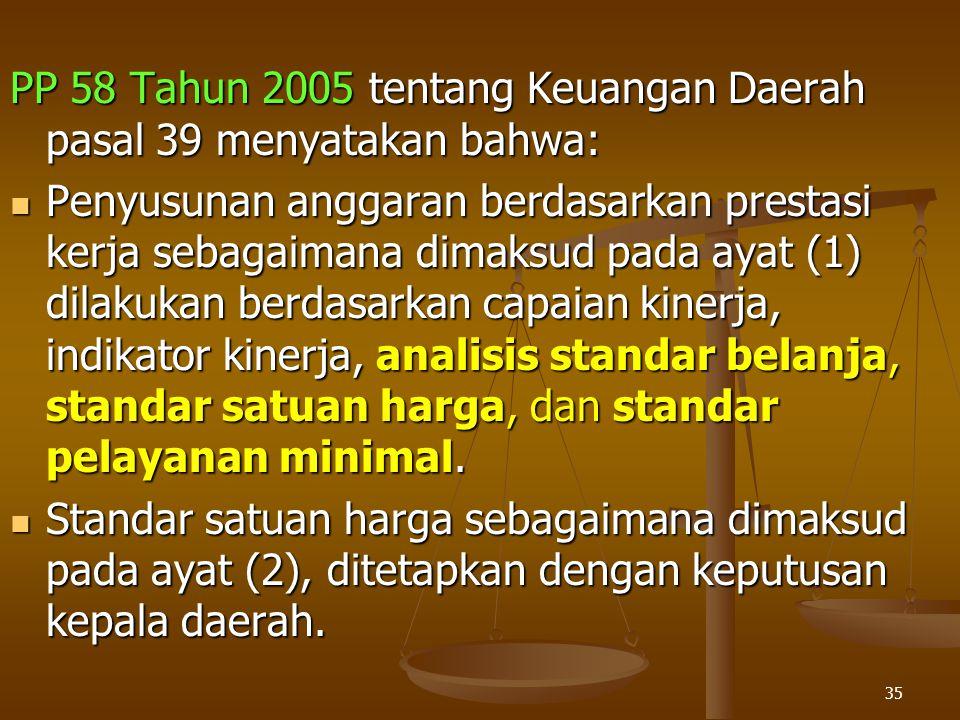 35 PP 58 Tahun 2005 tentang Keuangan Daerah pasal 39 menyatakan bahwa:  Penyusunan anggaran berdasarkan prestasi kerja sebagaimana dimaksud pada ayat (1) dilakukan berdasarkan capaian kinerja, indikator kinerja, analisis standar belanja, standar satuan harga, dan standar pelayanan minimal.