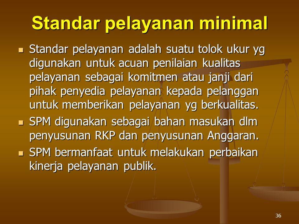 36 Standar pelayanan minimal  Standar pelayanan adalah suatu tolok ukur yg digunakan untuk acuan penilaian kualitas pelayanan sebagai komitmen atau janji dari pihak penyedia pelayanan kepada pelanggan untuk memberikan pelayanan yg berkualitas.