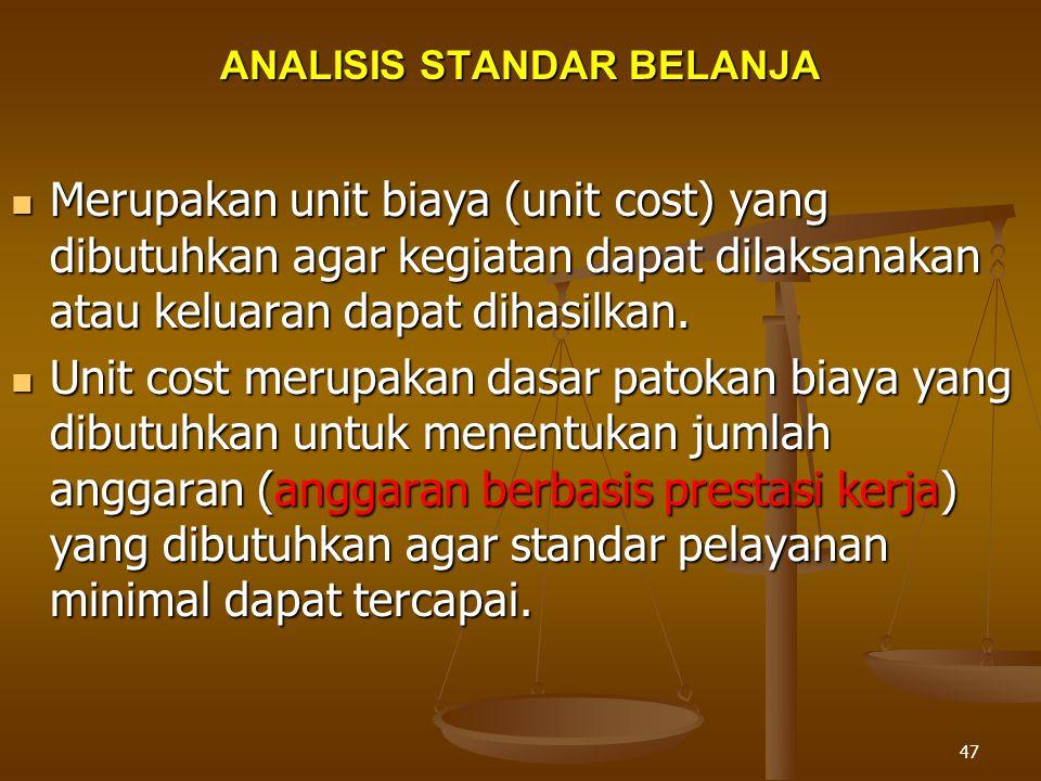 47 ANALISIS STANDAR BELANJA  Merupakan unit biaya (unit cost) yang dibutuhkan agar kegiatan dapat dilaksanakan atau keluaran dapat dihasilkan.
