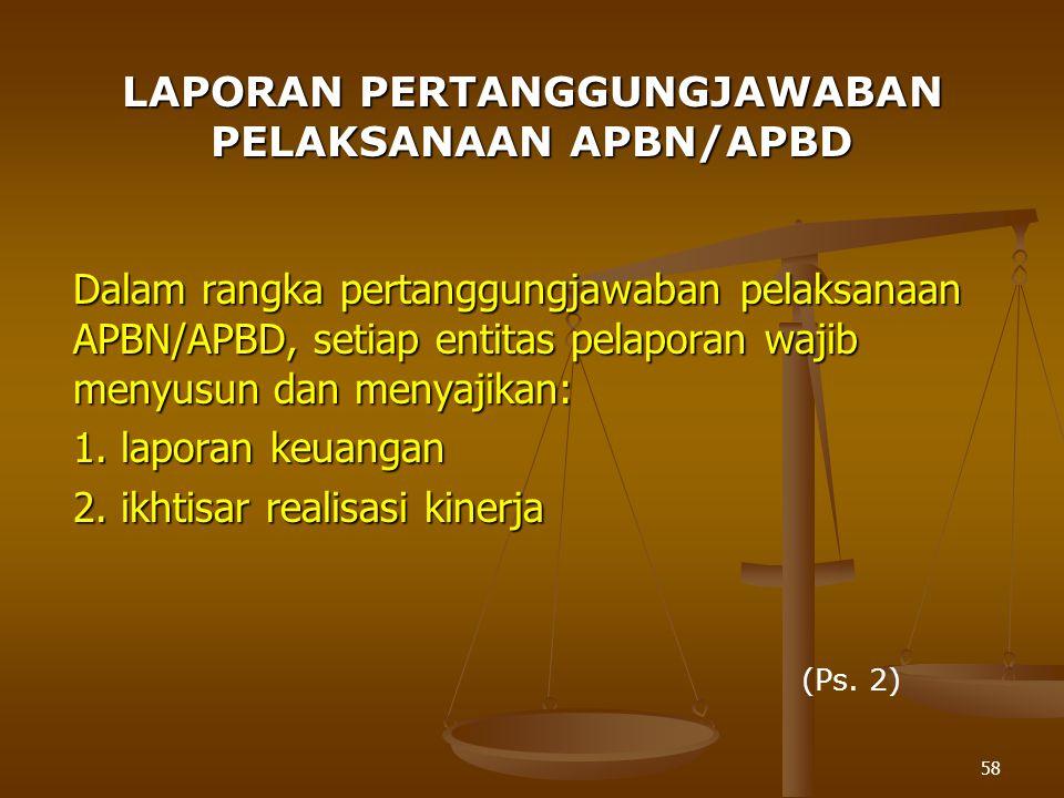 58 LAPORAN PERTANGGUNGJAWABAN PELAKSANAAN APBN/APBD Dalam rangka pertanggungjawaban pelaksanaan APBN/APBD, setiap entitas pelaporan wajib menyusun dan menyajikan: 1.