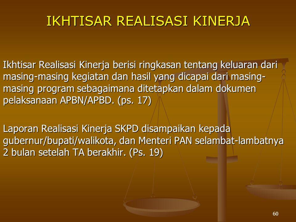 60 IKHTISAR REALISASI KINERJA Ikhtisar Realisasi Kinerja berisi ringkasan tentang keluaran dari masing-masing kegiatan dan hasil yang dicapai dari masing- masing program sebagaimana ditetapkan dalam dokumen pelaksanaan APBN/APBD.