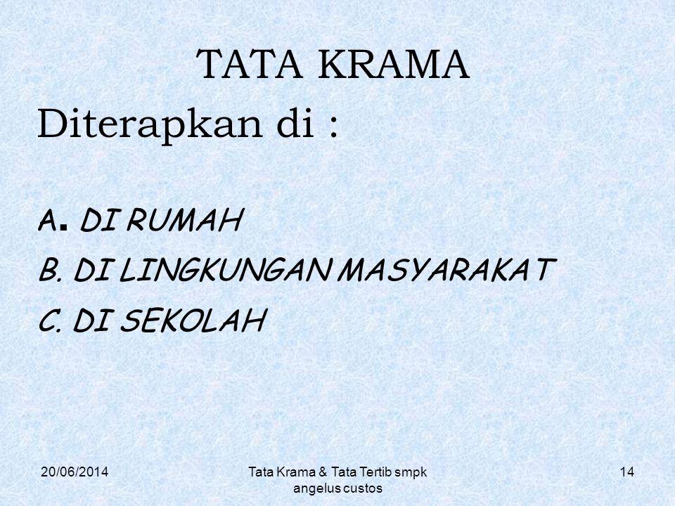 20/06/2014Tata Krama & Tata Tertib smpk angelus custos 14 TATA KRAMA Diterapkan di : A. DI RUMAH B. DI LINGKUNGAN MASYARAKAT C. DI SEKOLAH