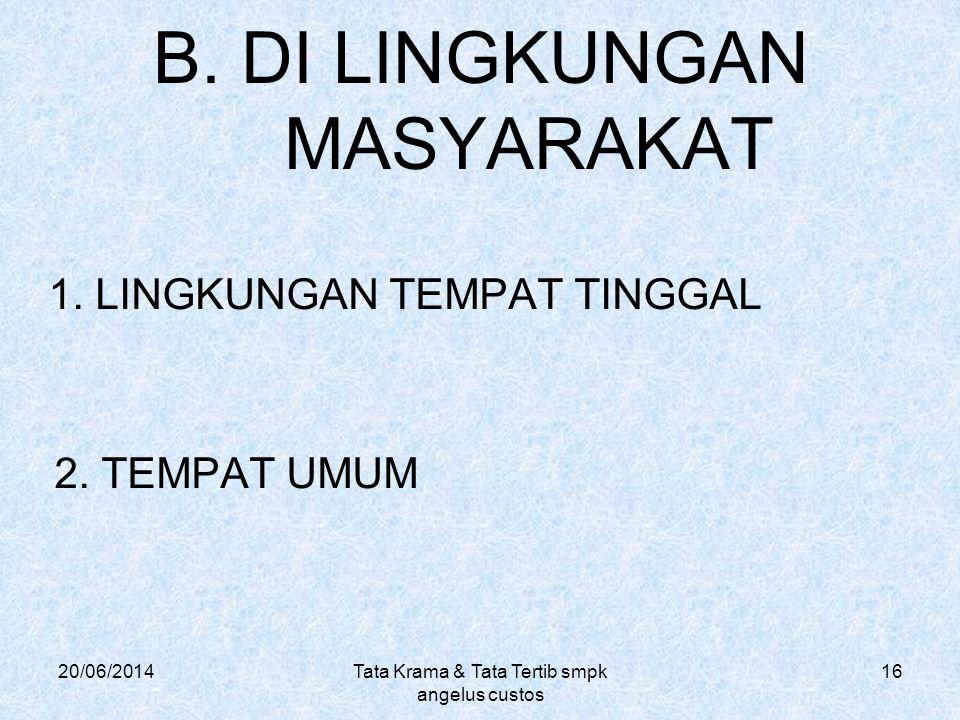 20/06/2014Tata Krama & Tata Tertib smpk angelus custos 16 B. DI LINGKUNGAN MASYARAKAT 1. LINGKUNGAN TEMPAT TINGGAL 2. TEMPAT UMUM