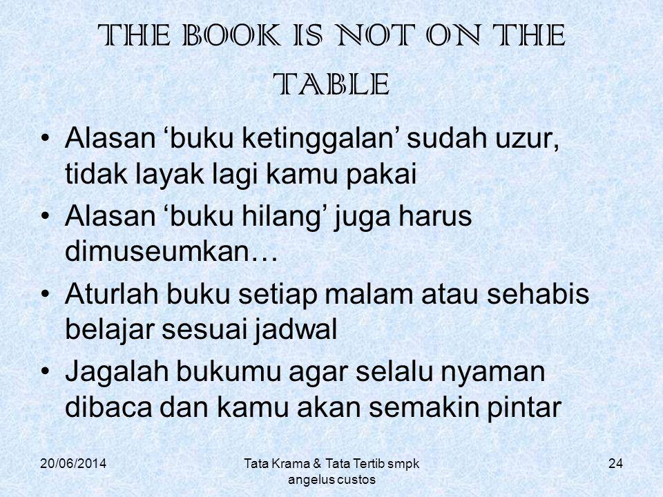 THE BOOK IS NOT ON THE TABLE •Alasan 'buku ketinggalan' sudah uzur, tidak layak lagi kamu pakai •Alasan 'buku hilang' juga harus dimuseumkan… •Aturlah