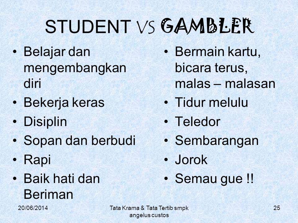 STUDENT VS GAMBLER •Belajar dan mengembangkan diri •Bekerja keras •Disiplin •Sopan dan berbudi •Rapi •Baik hati dan Beriman 20/06/2014Tata Krama & Tat