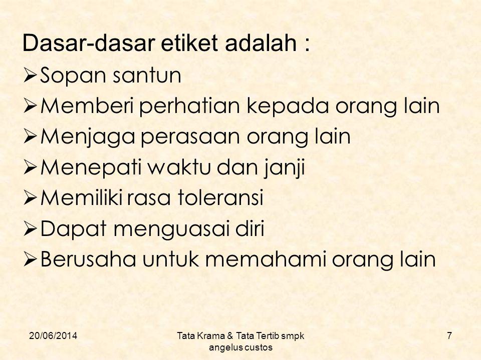 20/06/2014Tata Krama & Tata Tertib smpk angelus custos 7 Dasar-dasar etiket adalah :  Sopan santun  Memberi perhatian kepada orang lain  Menjaga pe