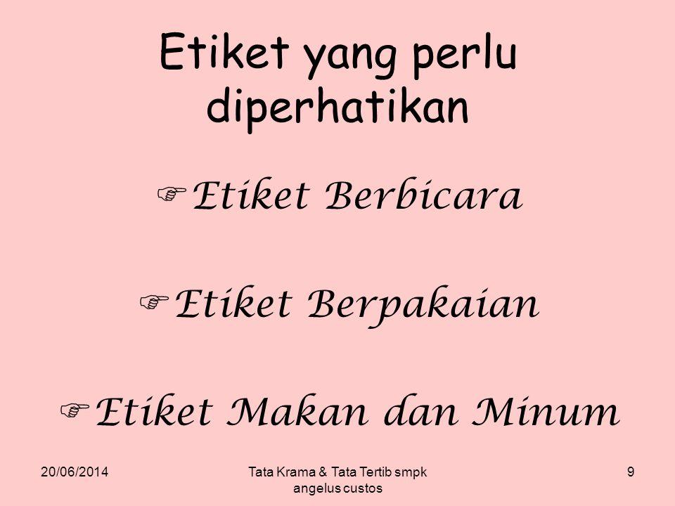 20/06/2014Tata Krama & Tata Tertib smpk angelus custos 9 Etiket yang perlu diperhatikan  Etiket Berbicara  Etiket Berpakaian  Etiket Makan dan Minu