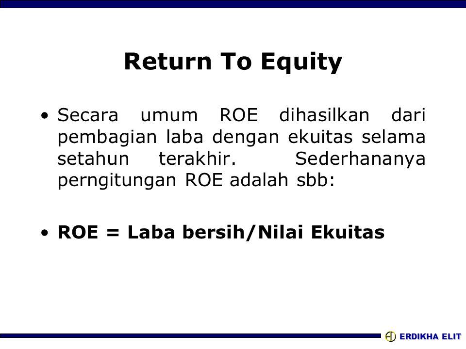 ERDIKHA ELIT Return To Equity •Secara umum ROE dihasilkan dari pembagian laba dengan ekuitas selama setahun terakhir. Sederhananya perngitungan ROE ad