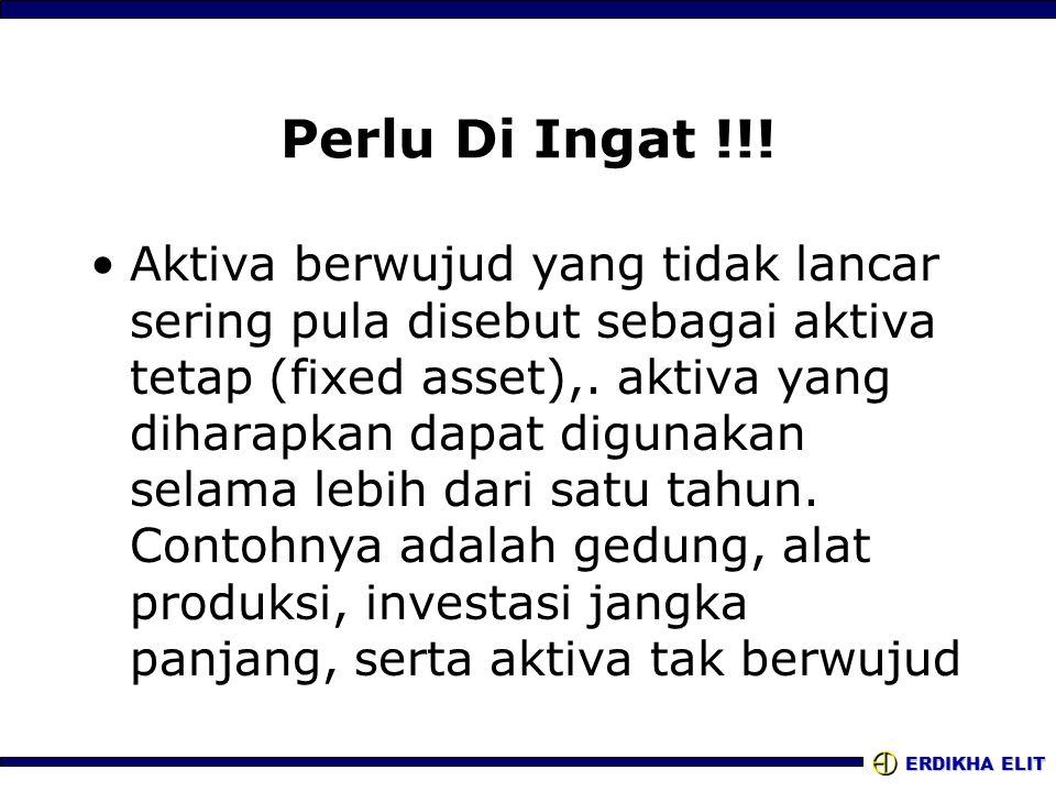 ERDIKHA ELIT Perlu Di Ingat !!! •Aktiva berwujud yang tidak lancar sering pula disebut sebagai aktiva tetap (fixed asset),. aktiva yang diharapkan dap
