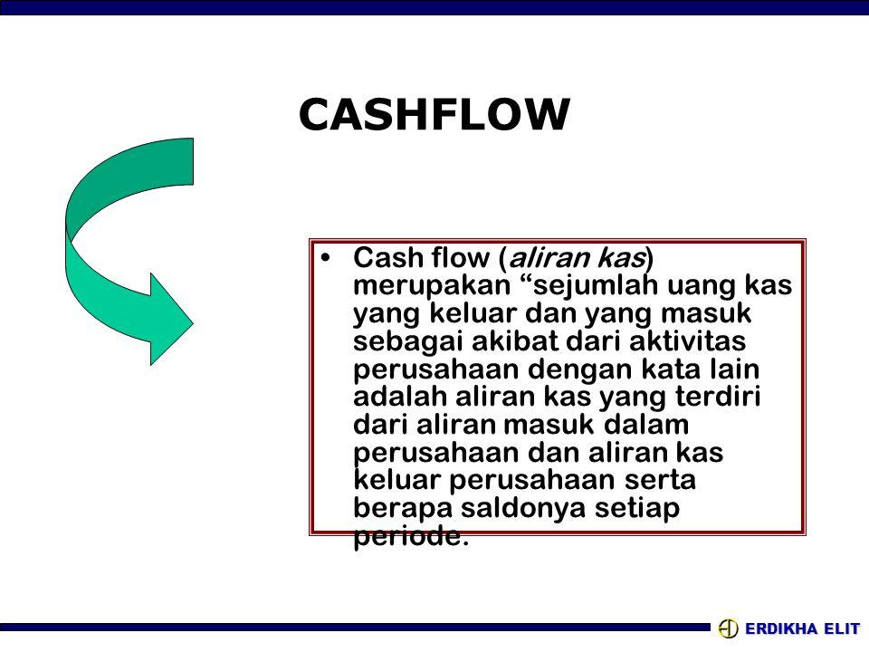"""ERDIKHA ELIT CASHFLOW •Cash flow (aliran kas) merupakan """"sejumlah uang kas yang keluar dan yang masuk sebagai akibat dari aktivitas perusahaan dengan"""