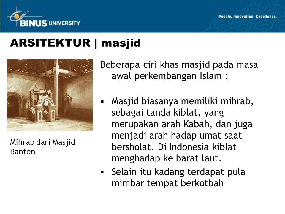 Beberapa ciri khas masjid pada masa awal perkembangan Islam :  Masjid biasanya memiliki mihrab, sebagai tanda kiblat, yang merupakan arah Kabah, dan juga menjadi arah hadap umat saat bersholat.
