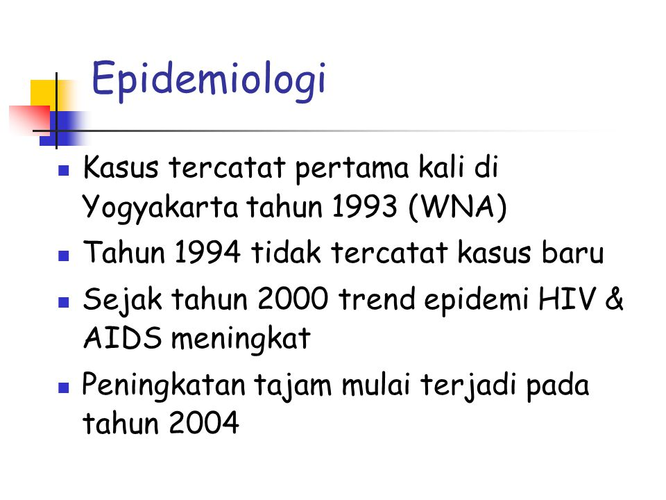 Epidemiologi  Kasus tercatat pertama kali di Yogyakarta tahun 1993 (WNA)  Tahun 1994 tidak tercatat kasus baru  Sejak tahun 2000 trend epidemi HIV & AIDS meningkat  Peningkatan tajam mulai terjadi pada tahun 2004