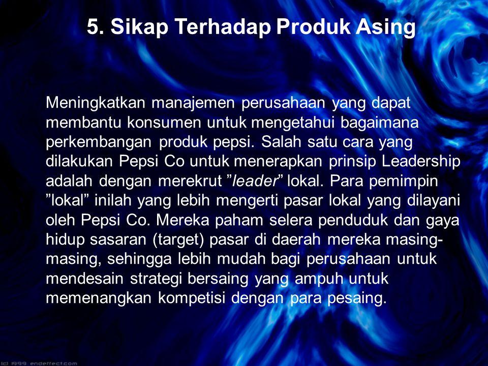 5. Sikap Terhadap Produk Asing Meningkatkan manajemen perusahaan yang dapat membantu konsumen untuk mengetahui bagaimana perkembangan produk pepsi. Sa