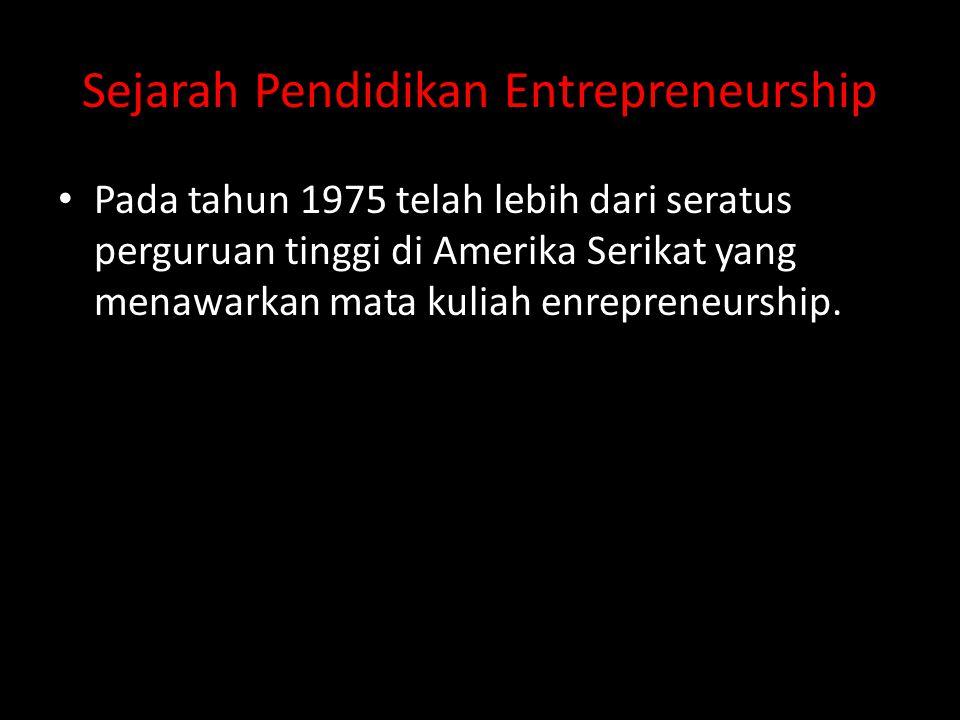 Sejarah Pendidikan Entrepreneurship • Pada tahun 1975 telah lebih dari seratus perguruan tinggi di Amerika Serikat yang menawarkan mata kuliah enrepre