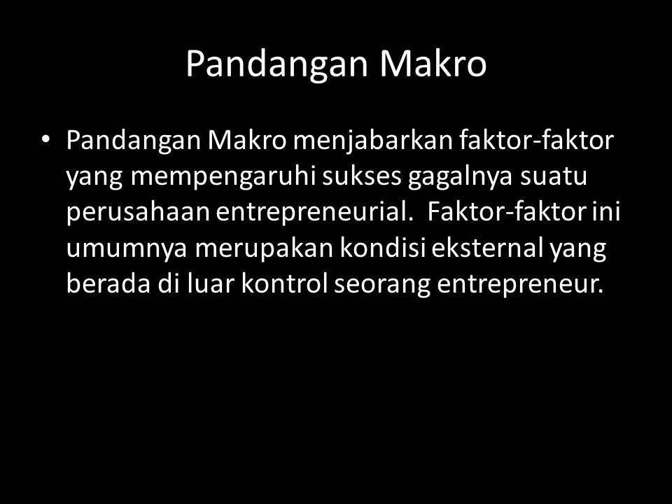 Pandangan Makro • Pandangan Makro menjabarkan faktor-faktor yang mempengaruhi sukses gagalnya suatu perusahaan entrepreneurial. Faktor-faktor ini umum