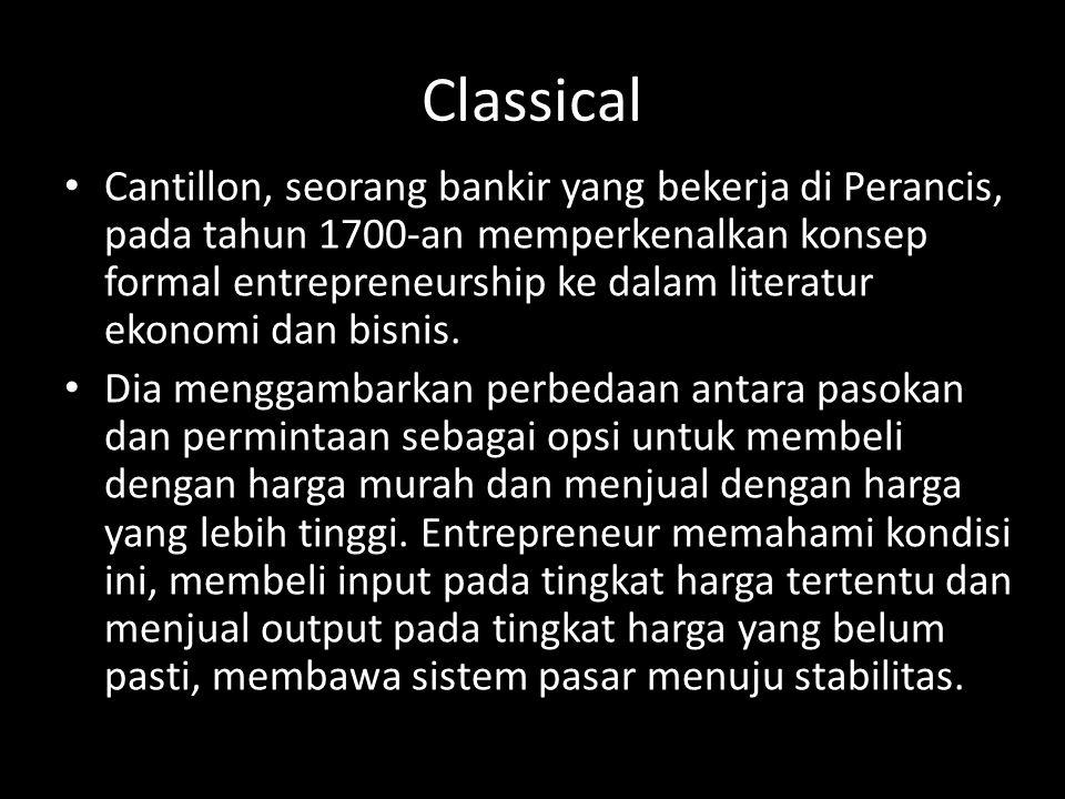 Classical • Cantillon, seorang bankir yang bekerja di Perancis, pada tahun 1700-an memperkenalkan konsep formal entrepreneurship ke dalam literatur ek