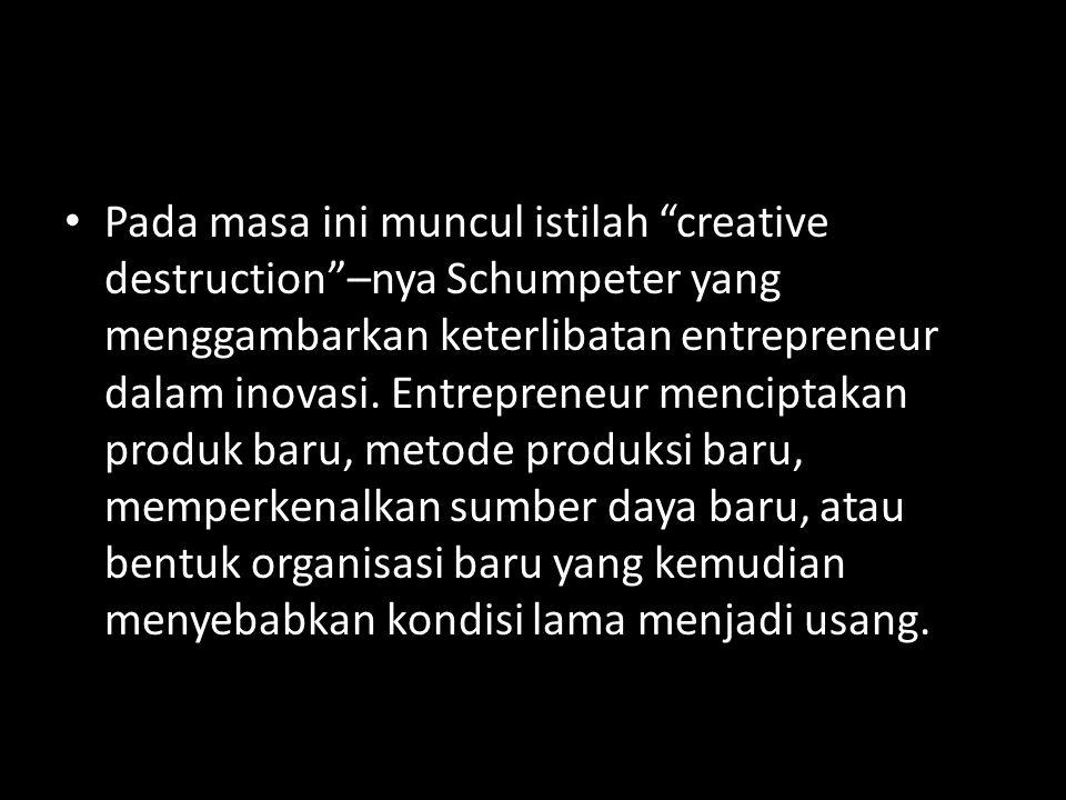 """• Pada masa ini muncul istilah """"creative destruction""""–nya Schumpeter yang menggambarkan keterlibatan entrepreneur dalam inovasi. Entrepreneur mencipta"""