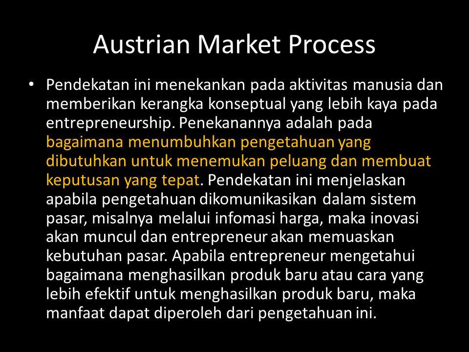 Austrian Market Process • Pendekatan ini menekankan pada aktivitas manusia dan memberikan kerangka konseptual yang lebih kaya pada entrepreneurship. P