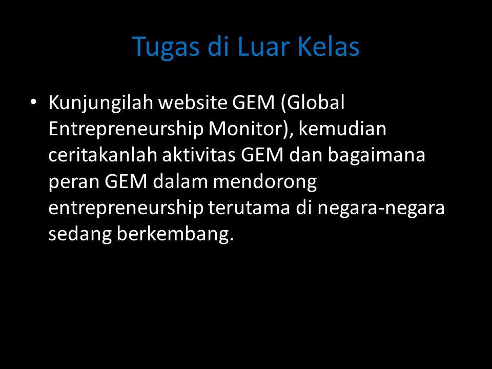 Tugas di Luar Kelas • Kunjungilah website GEM (Global Entrepreneurship Monitor), kemudian ceritakanlah aktivitas GEM dan bagaimana peran GEM dalam men