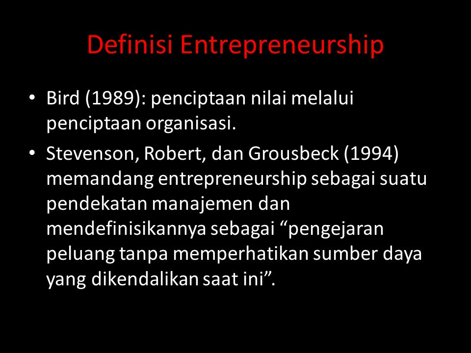 Definisi Entrepreneurship • Bird (1989): penciptaan nilai melalui penciptaan organisasi. • Stevenson, Robert, dan Grousbeck (1994) memandang entrepren