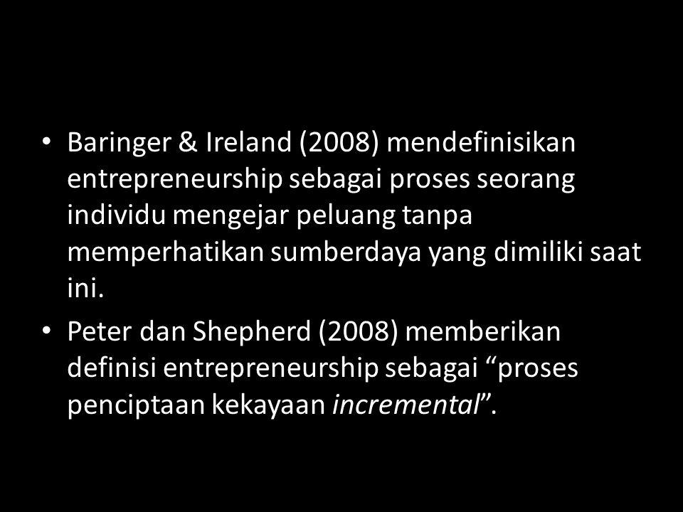 • Baringer & Ireland (2008) mendefinisikan entrepreneurship sebagai proses seorang individu mengejar peluang tanpa memperhatikan sumberdaya yang dimil