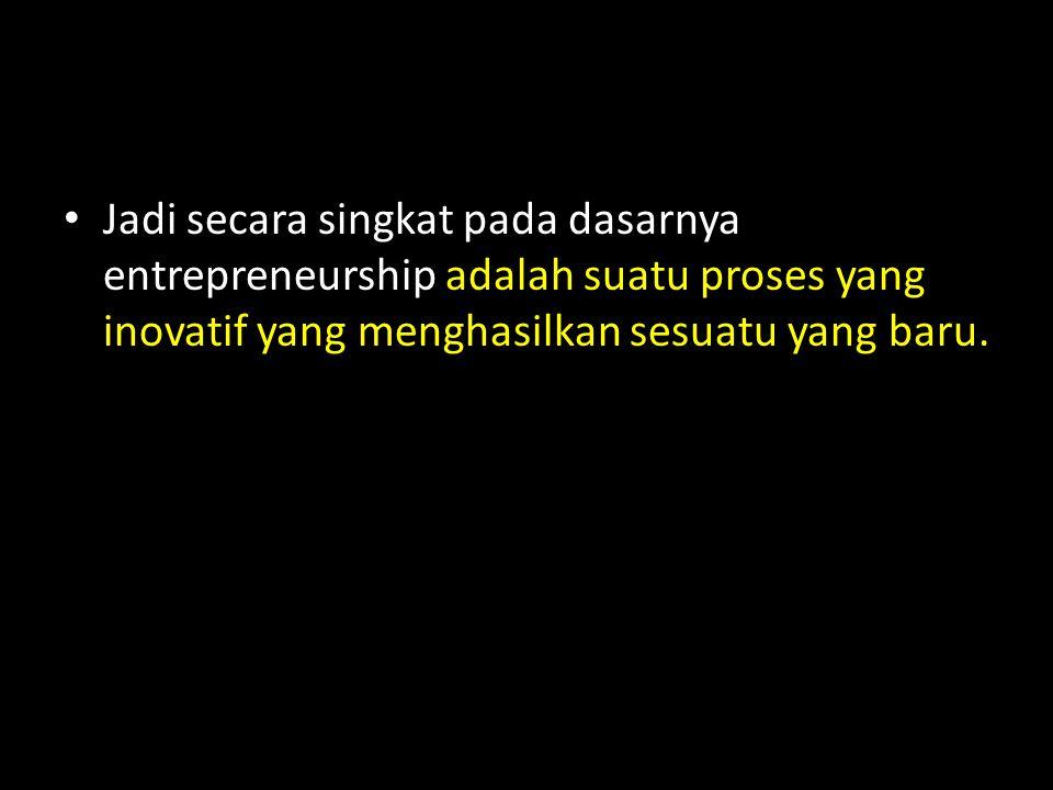 • Jadi secara singkat pada dasarnya entrepreneurship adalah suatu proses yang inovatif yang menghasilkan sesuatu yang baru.