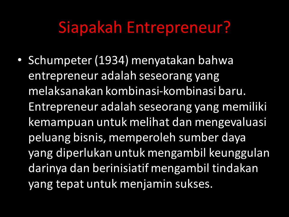 Siapakah Entrepreneur? • Schumpeter (1934) menyatakan bahwa entrepreneur adalah seseorang yang melaksanakan kombinasi-kombinasi baru. Entrepreneur ada